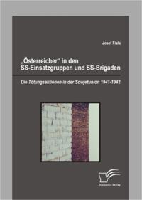 &quote;Osterreicher&quote; in den SS-Einsatzgruppen und SS-Brigaden: Die Totungsaktionen in der Sowjetunion 1941-1942