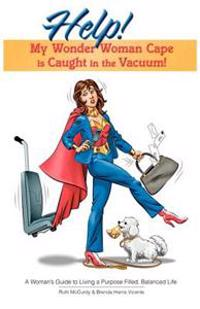 Help! My Wonder Woman Cape Is Caught in the Vacuum!: A Woman's Guide to Living a Purpose Filled, Balanced Life