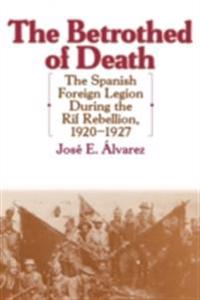 Betrothed of Death: The Spanish Foreign Legion During the Rif Rebellion, 1920-1927