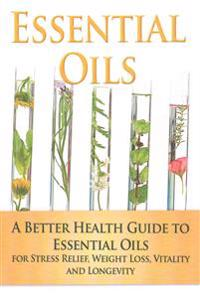 Essential Oils: A Better Health Guide to Essential Oils for Stress Relief, Weight Loss, Vitality, and Longevity
