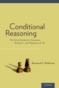 Conditional Reasoning: The Unruly Syntactics, Semantics, Thematics, and Pragmatics of If