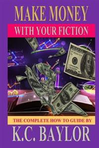 Make Money with Your Fiction: A Complete How-To-Guide