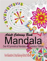 Adult Coloring Books Mandala: Pure Relaxation and Stress Relieving Abstract Patterns: Over 40 Symmetrical Mandalas & Geometric Patterns