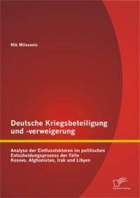 Deutsche Kriegsbeteiligung und -verweigerung: Analyse der Einflussfaktoren im politischen Entscheidungsprozess der Falle Kosovo, Afghanistan, Irak und Libyen