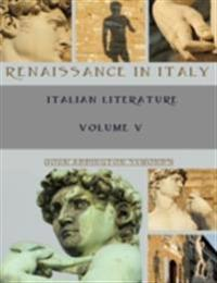Renaissance in Italy : Italian Literature, Volume V (Illustrated)