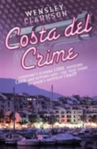 Costa Del Crime: Scoring Coke, Hustling Cash and Getting Laid - The True Story of Spain's Hottest Coast