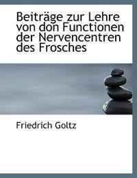 Beitrege Zur Lehre Von Don Functionen Der Nervencentren Des Frosches