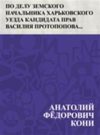 Po delu zemskogo nachal'nika Har'kovskogo uezda kandidata prav Vasilija Protopopova, obvinjaemogo v prestuplenijah po dolzhnosti