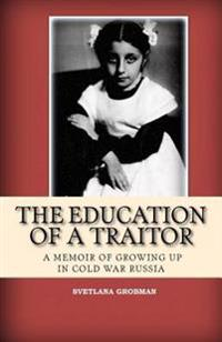 The Education of a Traitor: A Memoir of Growing Up in Cold War Russia