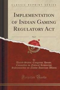 Implementation of Indian Gaming Regulatory ACT, Vol. 5 (Classic Reprint)