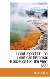 Annul Report of the American Historical Association for the Year 1900
