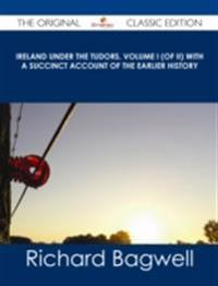 Ireland under the Tudors, Volume I (of II) With a Succinct Account of the Earlier History - The Original Classic Edition