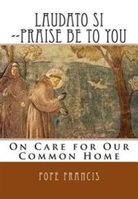 Laudato Si --Praise Be to You: On Care for Our Common Home