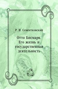 Otto Bismark. Ego zhizn' i gosudarstvennaya deyatel'nost' (in Russian Language)