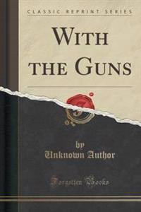 With the Guns (Classic Reprint)