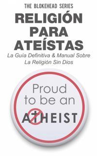 Religion para Ateistas La Guia Definitiva & Manual Sobre La Religion Sin Dios