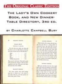 Lady's Own Cookery Book, and New Dinner-Table Directory, 3rd ed., by Charlotte Campbell Bury - The Original Classic Edition