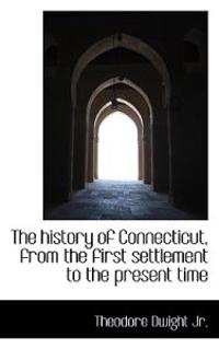 The History of Connecticut, from the First Settlement to the Present Time