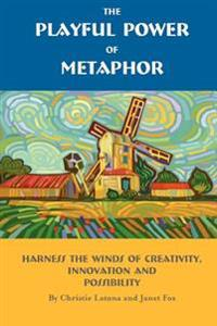 The Playful Power of Metaphor: Harness the Winds of Creativity, Innovation and Possibility