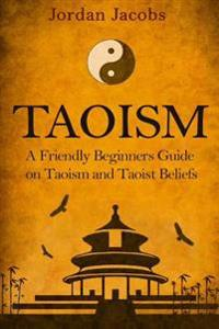 Taoism: A Friendly Beginners Guide on Taoism and Taoist Beliefs