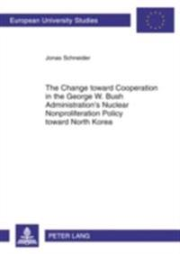 Change toward Cooperation in the George W. Bush Administration's Nuclear Nonproliferation Policy toward North Korea