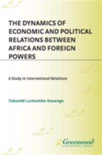 Dynamics of Economic and Political Relations Between Africa and Foreign Powers: A Study in International Relations