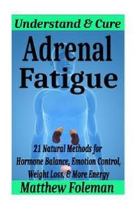 Adrenal Fatigue: Understand & Cure - 21 Natural Methods for Hormone Balance, Emotion Control, Weight Loss, & More Energy