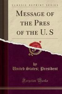 Message of the Pres of the U. S (Classic Reprint)