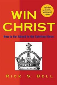 Win Christ: How to Get Ahead in the Spiritual Race