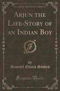 Arjun the Life-Story of an Indian Boy (Classic Reprint)