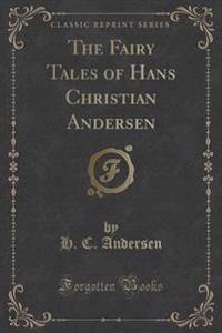 The Fairy Tales of Hans Christian Andersen (Classic Reprint)