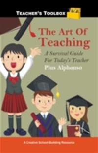 Art of Teaching: A Survival Guide for Today's Teacher
