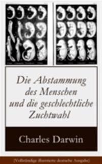 Die Abstammung des Menschen und die geschlechtliche Zuchtwahl (Vollstandige illustrierte deutsche Ausgabe)
