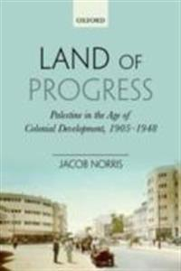 Land of Progress: Palestine in the Age of Colonial Development, 1905-1948