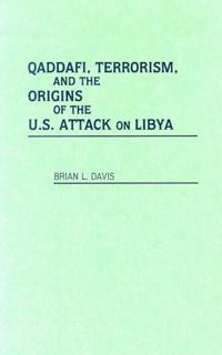 Qaddafi, Terrorism, and the Origins of the U.S. Attack on Libya