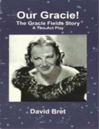 Our Gracie: The Gracie Fields Story: A Two-Act Play