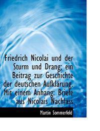Friedrich Nicolai Und Der Sturm Und Drang; Ein Beitrag Zur Geschichte Der Deutschen Aufklarung. Mit