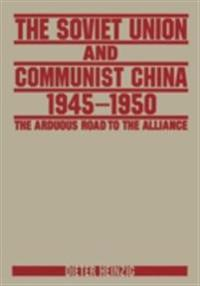 Soviet Union and Communist China 1945-1950: The Arduous Road to the Alliance