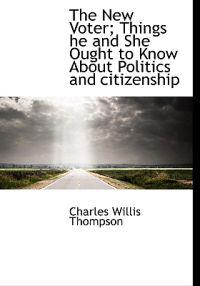 The New Voter; Things He and She Ought to Know about Politics and Citizenship