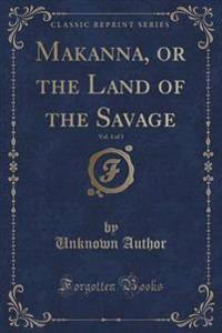 Makanna, or the Land of the Savage, Vol. 1 of 3 (Classic Reprint)
