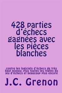 428 Parties d'Echecs Gagnees Avec Les Pieces Blanches: Contre Les Logiciels d'Échecs de Très Haut Niveau