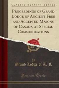 Proceedings of Grand Lodge of Ancient Free and Accepted Masons of Canada, at Special Communications (Classic Reprint)