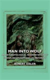 Man Into Wolf - An Anthropological Interpretation of Sadism, Masochism, and Lycanthropy