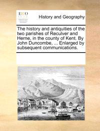 The History and Antiquities of the Two Parishes of Reculver and Herne, in the County of Kent. by John Duncombe, ... Enlarged by Subsequent Communications.