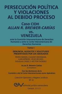 Persecucion Politica y Violaciones Al Debido Proceso. Caso Cidh Allan R. Brewer-Carias vs. Venezuela. Tomo I