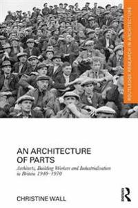 Architecture of Parts: Architects, Building Workers and Industrialisation in Britain 1940 - 1970