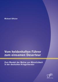 Vom heldenhaften Fuhrer zum einsamen Deserteur: Zum Wandel der Motive von Mannlichkeit in der deutschen Kriegsliteratur