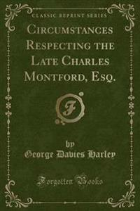Circumstances Respecting the Late Charles Montford, Esq. (Classic Reprint)