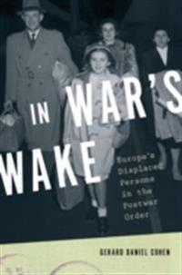 In Wars Wake: Europes Displaced Persons in the Postwar Order