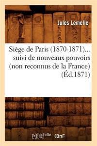 Si�ge de Paris (1870-1871) Suivi de Nouveaux Pouvoirs (Non Reconnus de la France) (�d.1871)